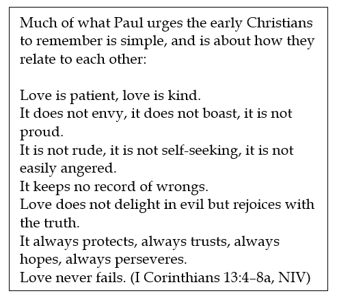 Text Box: Much of what Paul urges the early Christians to remember is simple, and is about how they relate to each other:  Love is patient, love is kind. It does not envy, it does not boast, it is not proud. It is not rude, it is not self-seeking, it is not easily angered. It keeps no record of wrongs. Love does not delight in evil but rejoices with the truth. It always protects, always trusts, always hopes, always perseveres. Love never fails. (I Corinthians 13:4–8a, NIV)